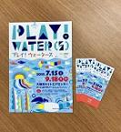 【終了】 「PLAY! WATER(S) - プレイ!ウォーターズ - 招待券プレゼント